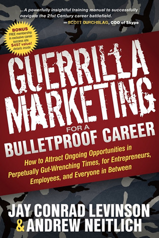 Guerrilla Marketing for a Bulletproof Career: How to Attract Ongoing Opportunities in Perpetually Gut Wrenching Times, for Entrepreneurs, Employees, and Everyone in Between