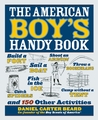 The American Boy's Handy Book: Build a Fort, Sail a Boat, Shoot an Arrow, Throw a Boomerang, Catch Spiders, Fish in the Ice, Camp without a Tent and 150 Other Activities