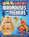 Wild & Wacky Bird Houses and Feeders: 18 Creative and Colorful Projects That Add Fun to Your Backyard