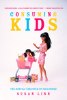 Consuming Kids: The Hostile Takeover of Childhood