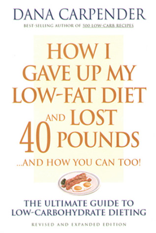 How I Gave Up My Low-Fat Diet and Lost 40 Pounds..and How You... by Dana Carpender
