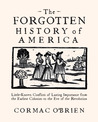 The Forgotten History of America: Little-Known Conflicts of Lasting Importance From the Earliest Colonists to the Eve of the Revolution