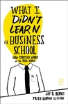 What I Didn't Learn in Business School: How Strategy Works in the Real World