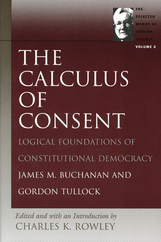 The Calculus of Consent: Logical Foundations of Constitutional Democracy (The Selected Works of Gordon Tullock, #2)
