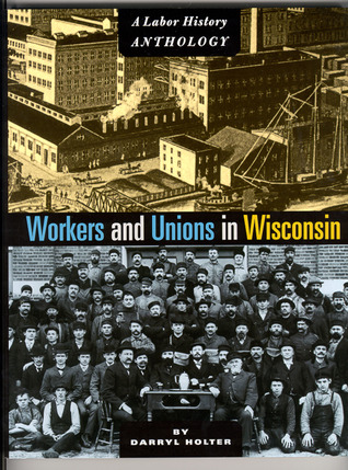 Workers and Unions in Wisconsin by Darryl Holter