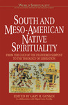 South & Meso-American Native Spirituality: From the Cult of the Feathered Serpent to the Theology of Liberation (World Spirituality: An Encyclopedic History of the Religious Quest, Volume 4)