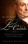 Mr. Adams's Last Crusade: The Extraordinary Post-presidential Life of John Quincy Adams