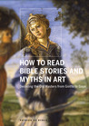 How to Read Bible Stories and Myths in Art: Decoding the Old Masters from Giotto to Goya