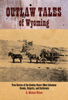 Outlaw Tales of Wyoming: True Stories of the Cowboy State's Most Infamous Crooks, Culprits, and Cutthroats