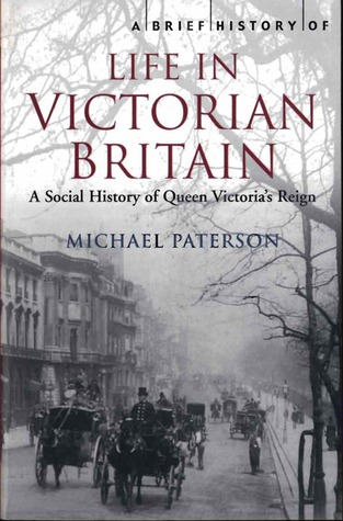 A Brief History of Life in Victorian Britain by Michael Paterson