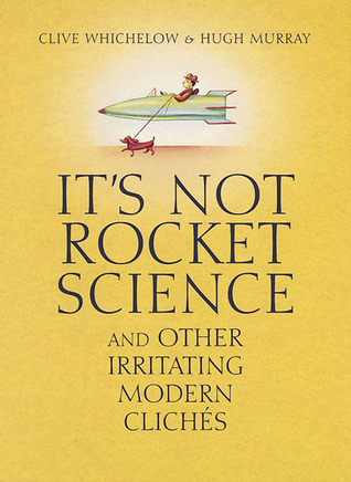 It's Not Rocket Science: And Other Irritating Modern Clichés