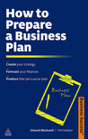 How to Prepare a Business Plan: Create Your Strategy; Forecast Your Finances; Produce That Persuasive Plan