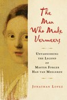 The Man Who Made Vermeers: Unvarnishing the Legend of Master Forger Han van Meegeren