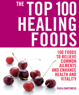 The Top 100 Healing Foods by Paula Bartimeus