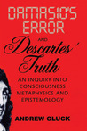 Damasio's Error and Descartes' Truth: An Inquiry into Consciousness, Metaphysics, and Epistemology