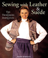 Sewing with Leather & Suede: Tips * Techniques * Inspiration