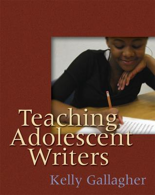 Teaching Adolescent Writers by Kelly Gallagher