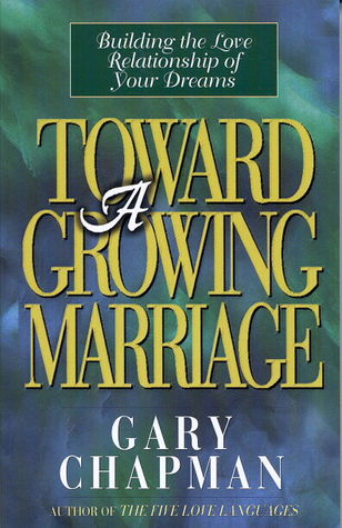 Toward A Growing Marriage: Building the Love Relationship of your Dreams