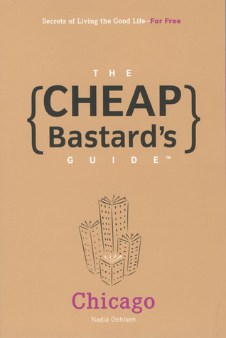 The Cheap Bastard's Guide to Chicago: Secrets of Living the Good Life--For Free!