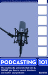 Podcasting 101: The Multimedia University That Tells and SHOWS You How to Record, Distribute, and Market Your Audio and Video Podcasts
