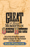 Great and Minor Moments in Oregon History: An Illustrated Anthology of Illuminating Glimpses into Oregon's Past — From Prehistory to the Present