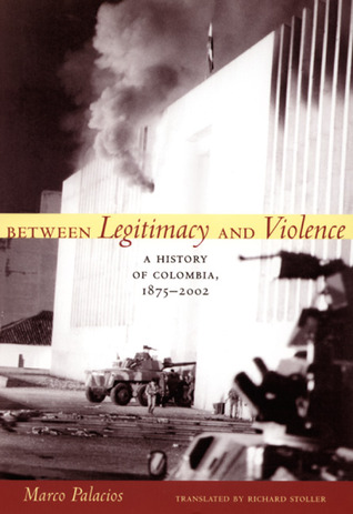 Between Legitimacy and Violence: A History of Colombia, 1875-2002