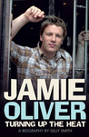 Jamie Oliver: Turning Up the Heat: A Biography