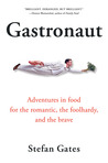 Gastronaut: Adventures in Food for the Romantic, the Foolhardy, and the Brave
