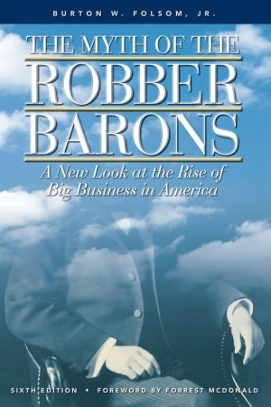 the myth of the robber barons by burton w. folsom jr. essay In his book the myth of the robber barons, folsom distinguishes between political  index bibliographic essay  burton w folsom, jr is the charles kline.