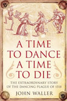 A Time to Dance, a Time to Die: The Extraordinary Story of the Dancing Plague of 1518