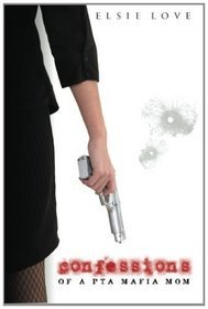 Confessions of a PTA Mafia Mom by Elsie Love
