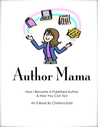 Author Mama, How I Became A Published Author and How You Can Too