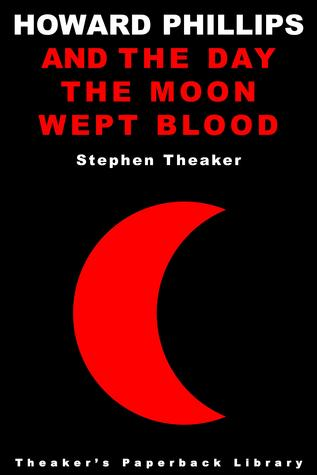 Howard Phillips and the Day the Moon Wept Blood by Stephen Theaker