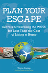Plan Your Escape, Secrets of Traveling the World for Less Than the Cost of Living at Home