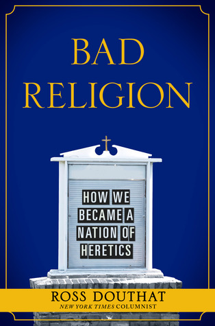 Bad Religion by Ross Douthat