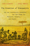 The Creation of Inequality. How Our Prehistoric Ancestors Set the Stage for Monarchy Slavery and Empire