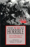 This War So Horrible: The Civil War Diary of Hiram Smith Williams
