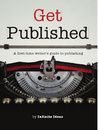 Get Published: A First Time Writer's Guide To Publishing
