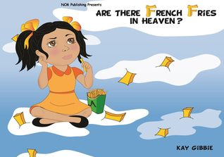 Are There French Fries in Heaven? by Kay Gibbie