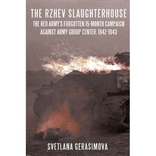 The Rzhev Slaughterhouse The Red Army's Forgotten 15-month Campaign against Army Group Center, 1942-1943