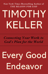 Every Good Endeavor: Connecting Your Work to God's Plan for the World