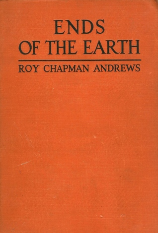 Ends Of The Earth By Roy Chapman Andrews Reviews