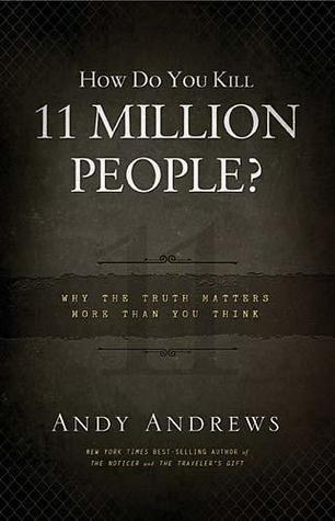 How Do You Kill 11 Million People? Why The Truth Matters More... by Andy Andrews