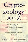 Cryptozoology A to Z: The Encyclopedia of Loch Monsters, Sasquatch, Chupacabras & Other Authentic Mysteries of Nature