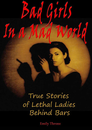 Bad Girls in a Mad World: True Stories of Lethal Ladies Behind Bars