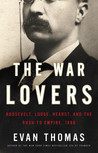 The War Lovers: Roosevelt, Lodge, Hearst, and the Rush to Empire, 1898