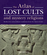 The Atlas of Lost Cults and Mystery Religions: Rediscover Extraordinary Traditions from the Dawn of Time