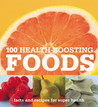 100 Health-Boosting Foods: Facts and Recipes for Super Health