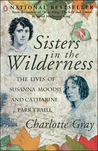Sisters In The Wilderness: The Lives Of Susanna Moodie And Catharine Parr Traill