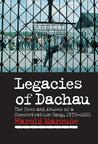 Legacies of Dachau: The Uses and Abuses of a Concentration Camp, 1933 2001